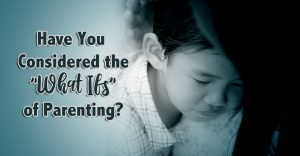 "Have You Considered the ""What Ifs"" of Parenting?"